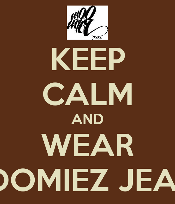 KEEP CALM AND WEAR MOOMIEZ JEANS