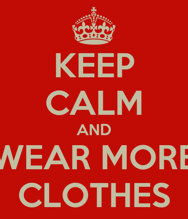 KEEP CALM AND WEAR MORE CLOTHES
