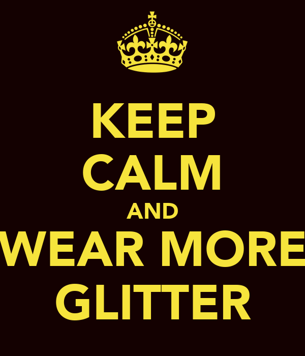 KEEP CALM AND WEAR MORE GLITTER