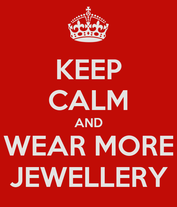 KEEP CALM AND WEAR MORE JEWELLERY