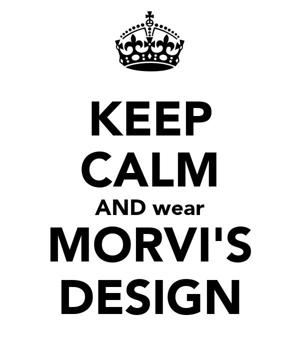 KEEP CALM AND wear MORVI'S DESIGN
