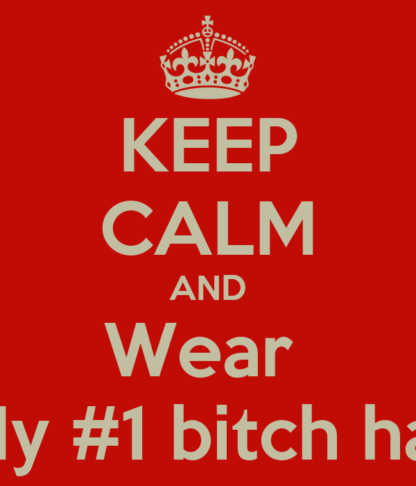KEEP CALM AND Wear  My #1 bitch hat