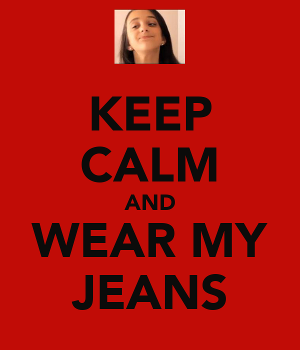 KEEP CALM AND WEAR MY JEANS