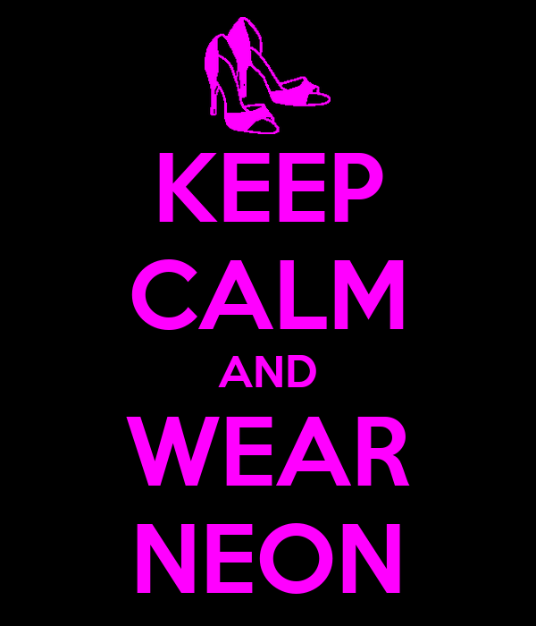 KEEP CALM AND WEAR NEON