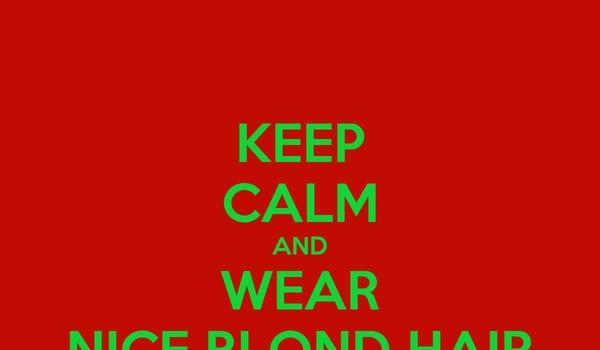 KEEP CALM AND WEAR NICE BLOND HAIR