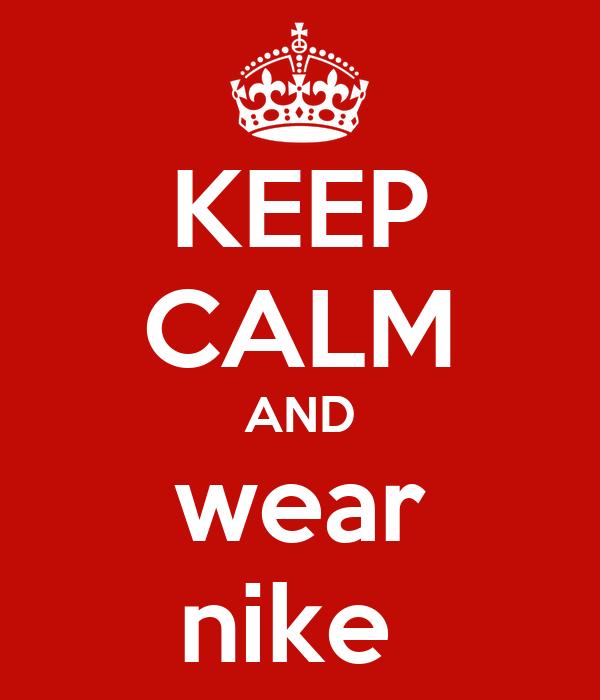 KEEP CALM AND wear nike