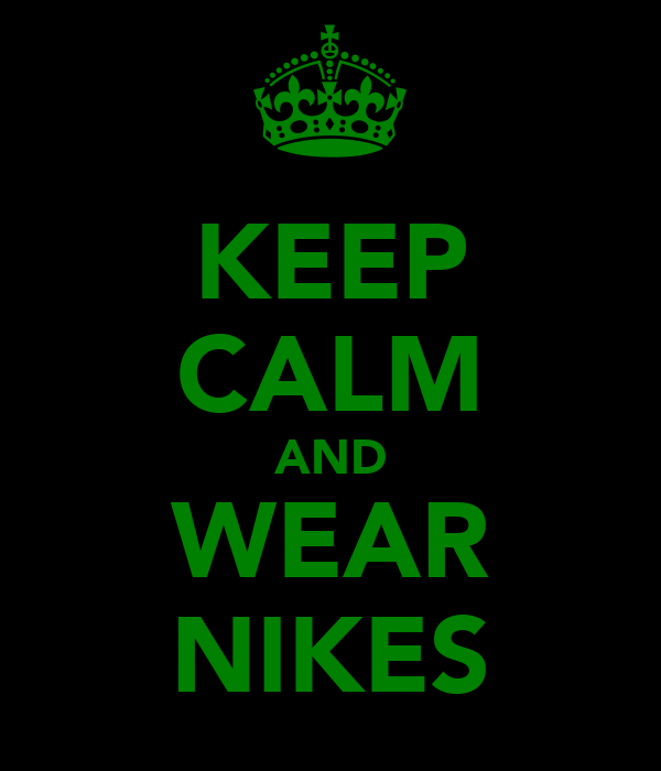 KEEP CALM AND WEAR NIKES