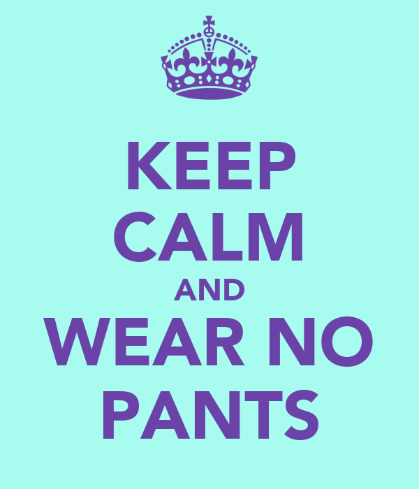 KEEP CALM AND WEAR NO PANTS