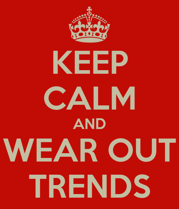 KEEP CALM AND WEAR OUT TRENDS