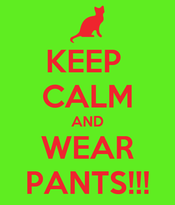 KEEP  CALM AND WEAR PANTS!!!