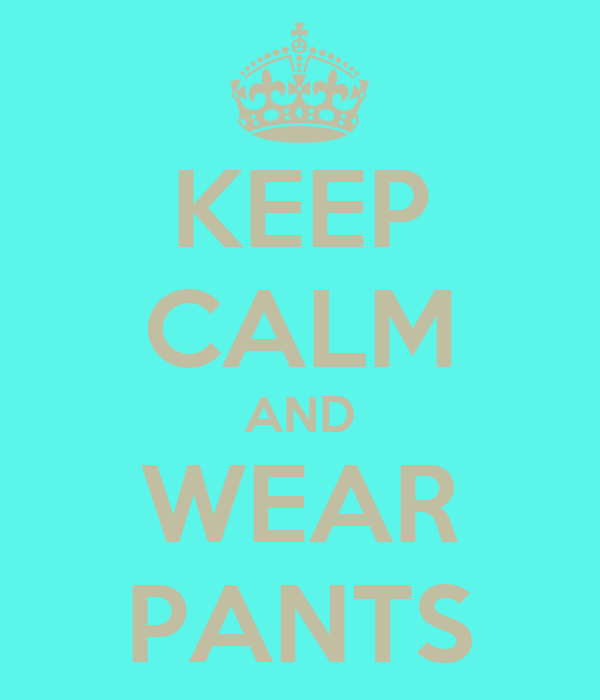KEEP CALM AND WEAR PANTS
