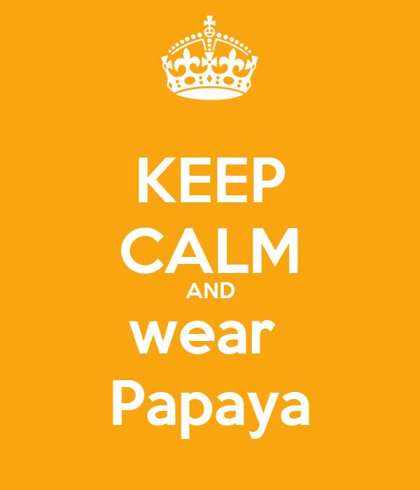 KEEP CALM AND wear  Papaya