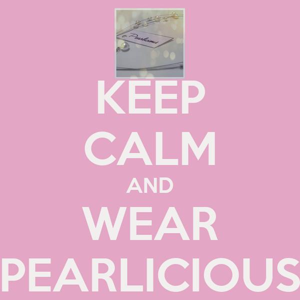 KEEP CALM AND WEAR PEARLICIOUS