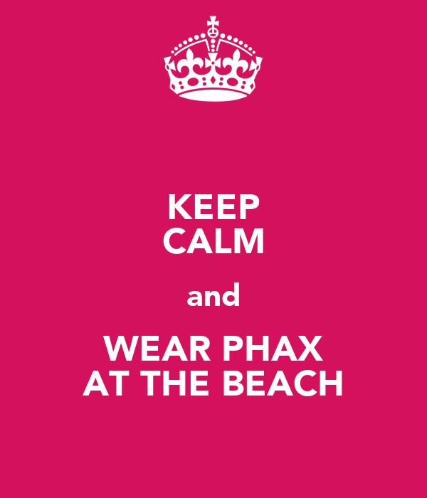 KEEP CALM and WEAR PHAX AT THE BEACH