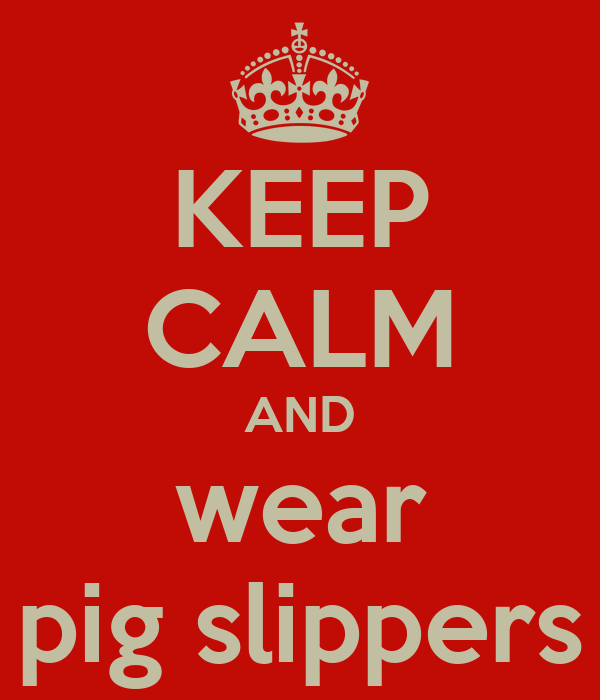 KEEP CALM AND wear pig slippers