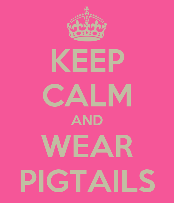 KEEP CALM AND WEAR PIGTAILS