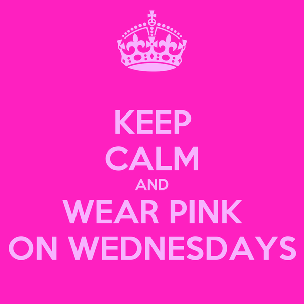 KEEP CALM AND WEAR PINK ON WEDNESDAYS