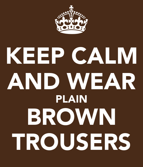 KEEP CALM AND WEAR PLAIN BROWN TROUSERS