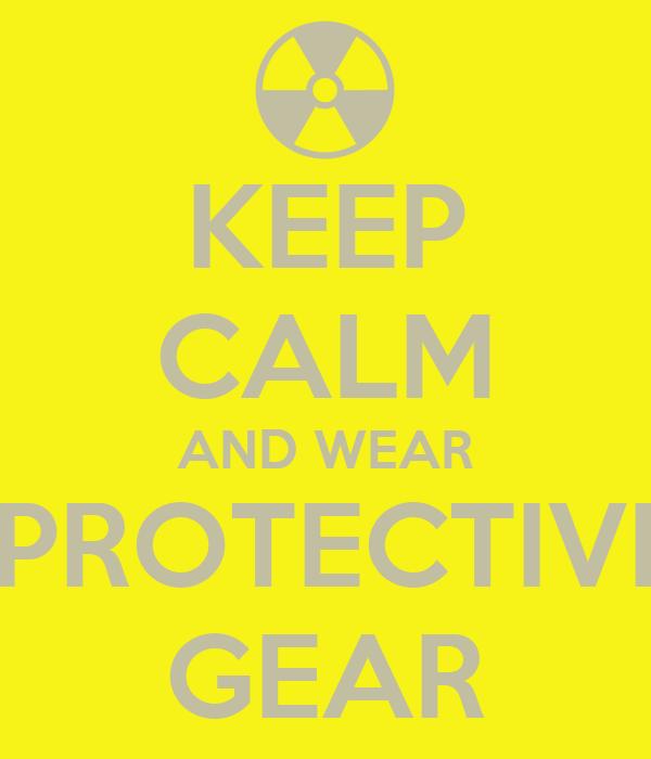 KEEP CALM AND WEAR  PROTECTIVE GEAR