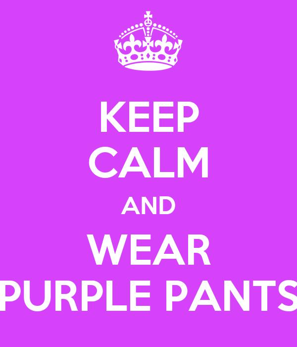 KEEP CALM AND WEAR PURPLE PANTS