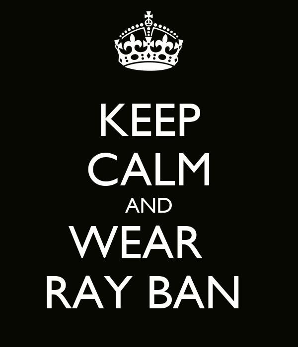 KEEP CALM AND WEAR   RAY BAN