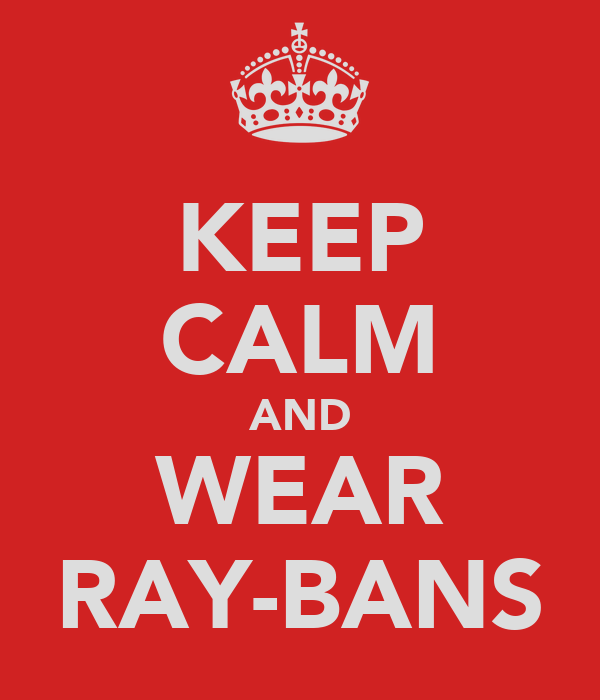 KEEP CALM AND WEAR RAY-BANS