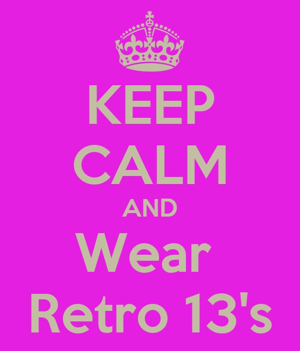 KEEP CALM AND Wear  Retro 13's
