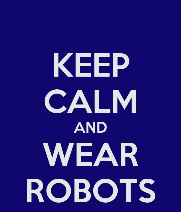 KEEP CALM AND WEAR ROBOTS