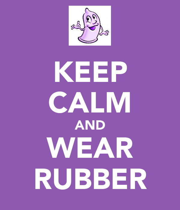 KEEP CALM AND WEAR RUBBER