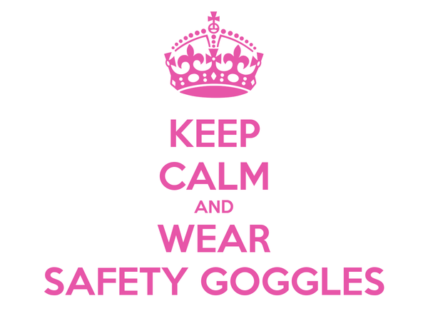 KEEP CALM AND WEAR SAFETY GOGGLES