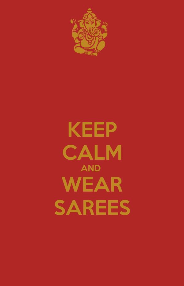KEEP CALM AND  WEAR SAREES