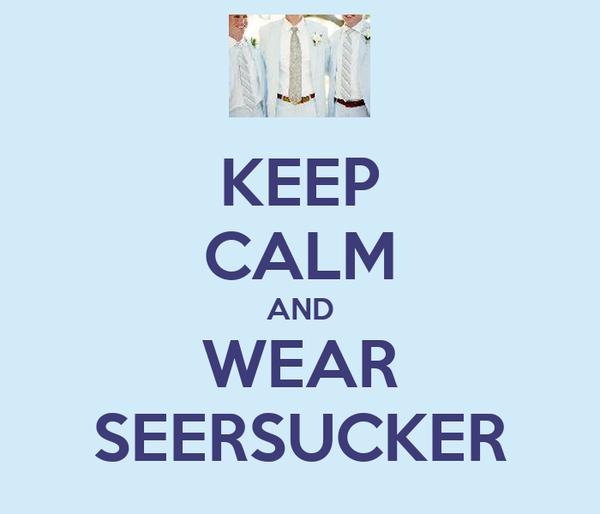 KEEP CALM AND WEAR SEERSUCKER
