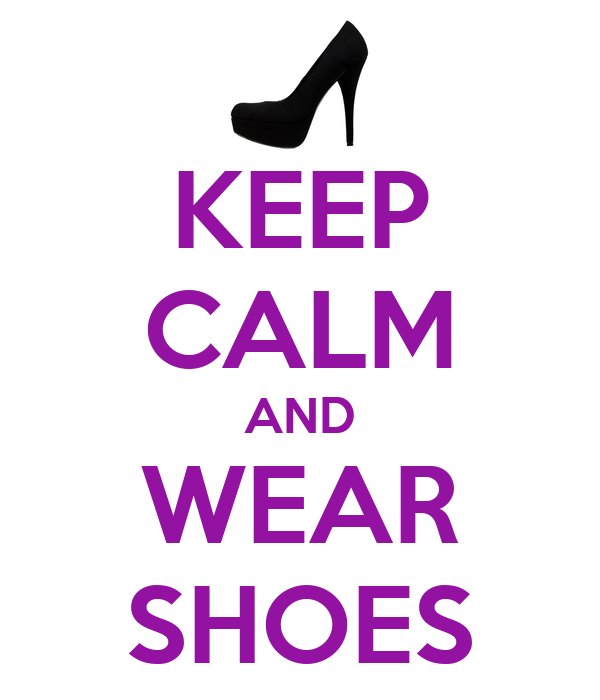 KEEP CALM AND WEAR SHOES