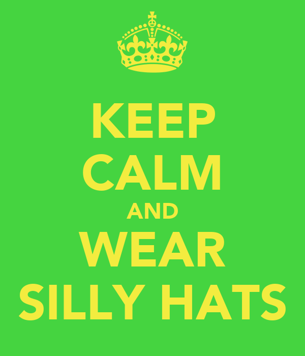 KEEP CALM AND WEAR SILLY HATS