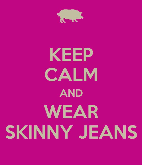 KEEP CALM AND WEAR SKINNY JEANS