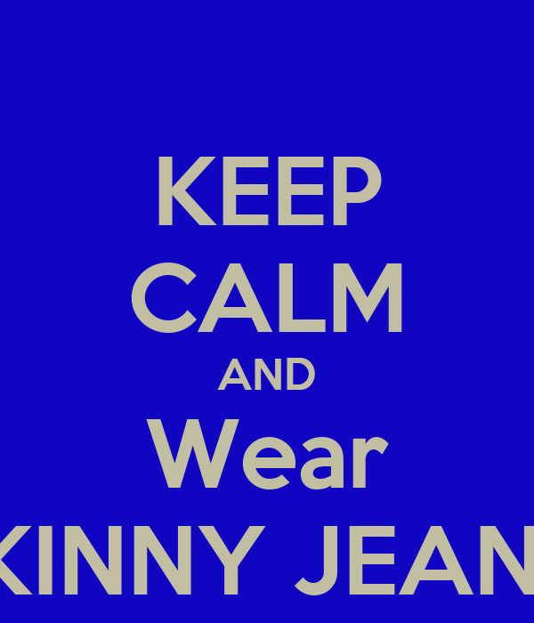 KEEP CALM AND Wear SKINNY JEANS!