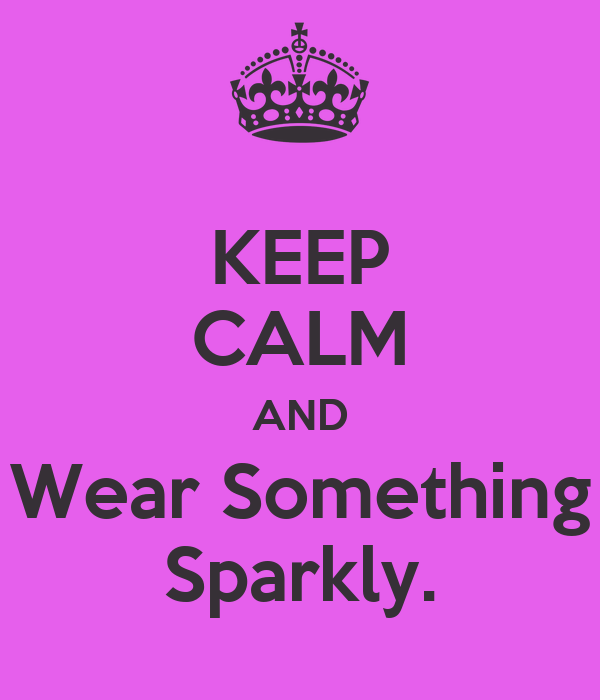 KEEP CALM AND Wear Something Sparkly.