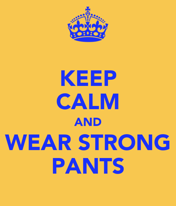 KEEP CALM AND WEAR STRONG PANTS
