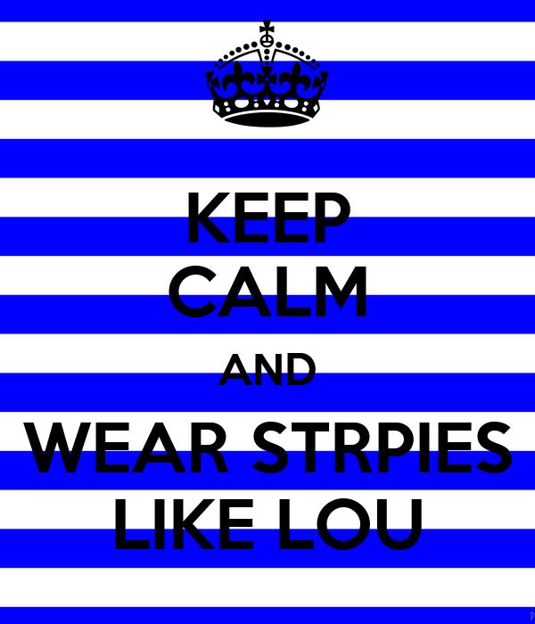 KEEP CALM AND WEAR STRPIES LIKE LOU