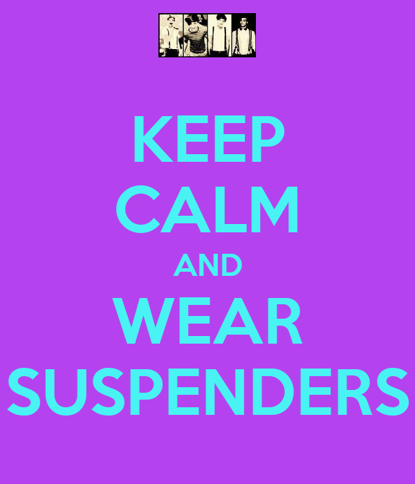KEEP CALM AND WEAR SUSPENDERS