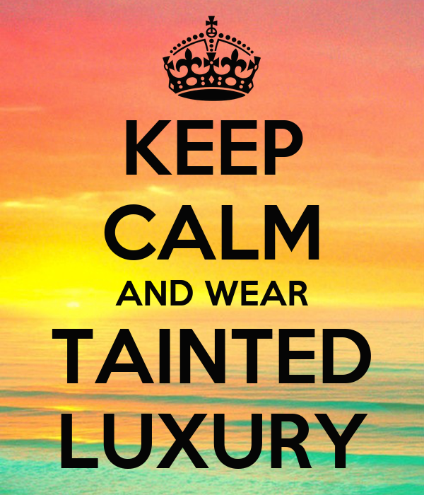 KEEP CALM AND WEAR TAINTED LUXURY