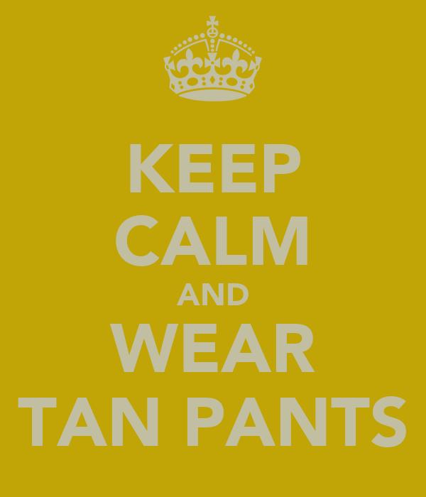 KEEP CALM AND WEAR TAN PANTS
