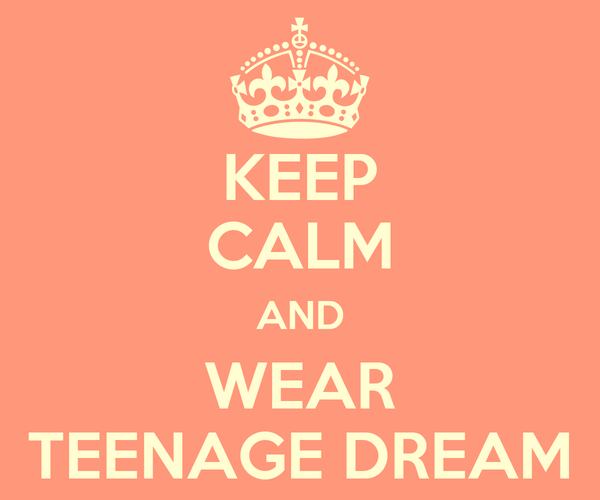 KEEP CALM AND WEAR TEENAGE DREAM