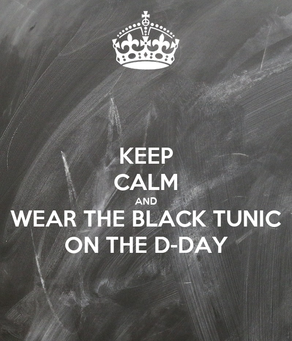 KEEP CALM AND WEAR THE BLACK TUNIC ON THE D-DAY