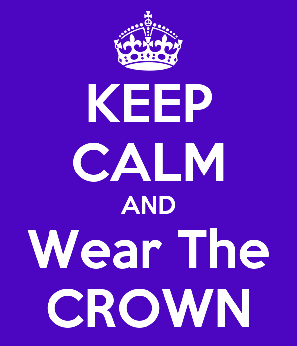 KEEP CALM AND Wear The CROWN