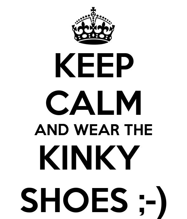 KEEP CALM AND WEAR THE KINKY  SHOES ;-)