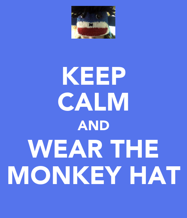 KEEP CALM AND WEAR THE MONKEY HAT