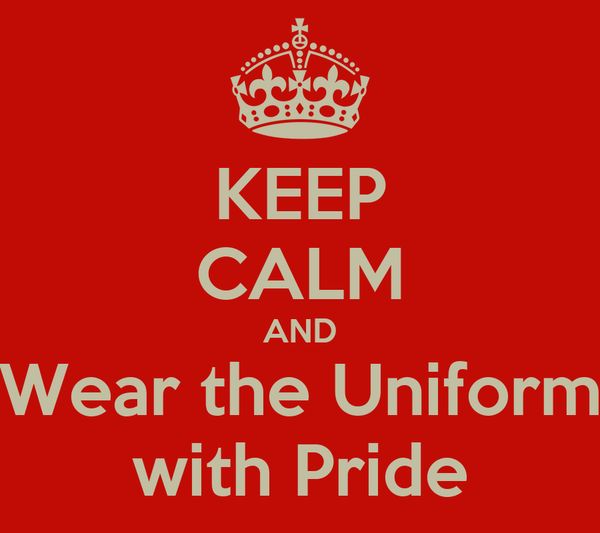 KEEP CALM AND Wear the Uniform with Pride