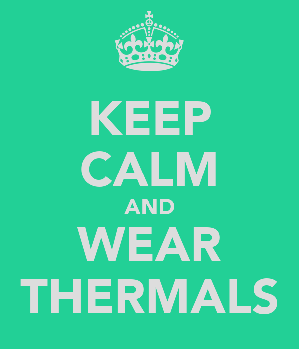 KEEP CALM AND WEAR THERMALS