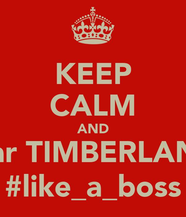 KEEP CALM AND wear TIMBERLANDS #like_a_boss